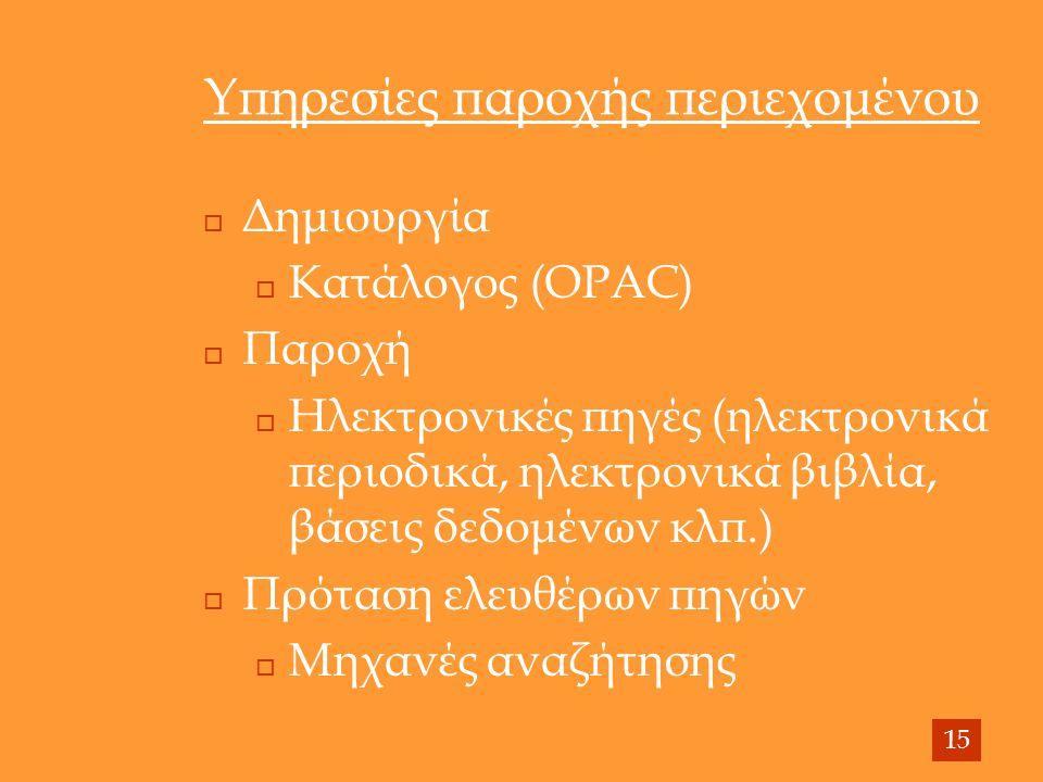 Υπηρεσίες παροχής περιεχομένου  Δημιουργία  Κατάλογος (OPAC)  Παροχή  Ηλεκτρονικές πηγές (ηλεκτρονικά περιοδικά, ηλεκτρονικά βιβλία, βάσεις δεδομένων κλπ.)  Πρόταση ελευθέρων πηγών  Μηχανές αναζήτησης 15