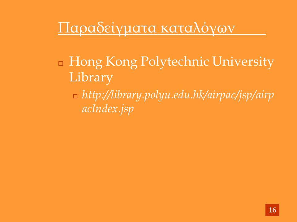 Παραδείγματα καταλόγων  Hong Kong Polytechnic University Library  http://library.polyu.edu.hk/airpac/jsp/airp acIndex.jsp 16