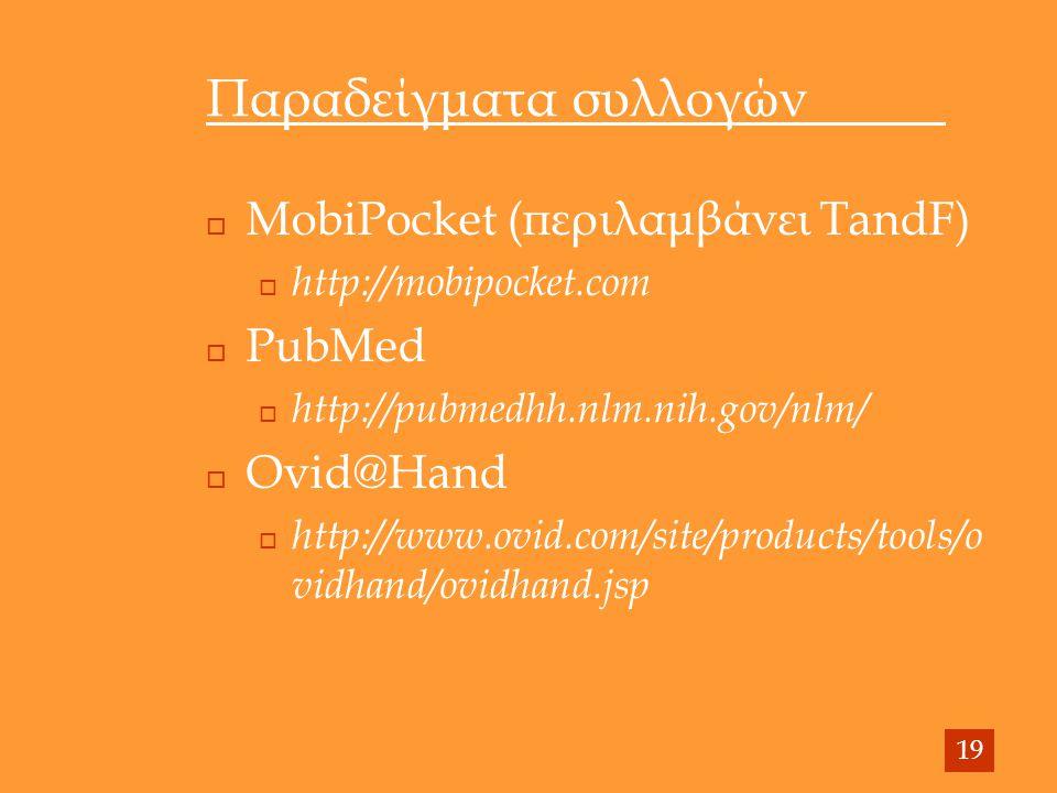 Παραδείγματα συλλογών  MobiPocket (περιλαμβάνει TandF)  http://mobipocket.com  PubMed  http://pubmedhh.nlm.nih.gov/nlm/  Ovid@Hand  http://www.ovid.com/site/products/tools/o vidhand/ovidhand.jsp 19