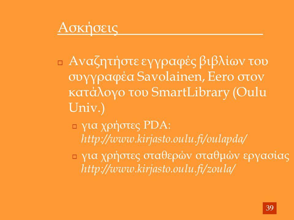 Ασκήσεις  Αναζητήστε εγγραφές βιβλίων του συγγραφέα Savolainen, Eero στον κατάλογο του SmartLibrary (Oulu Univ.)  για χρήστες PDA: http://www.kirjasto.oulu.fi/oulapda/  για χρήστες σταθερών σταθμών εργασίας http://www.kirjasto.oulu.fi/zoula/ 39
