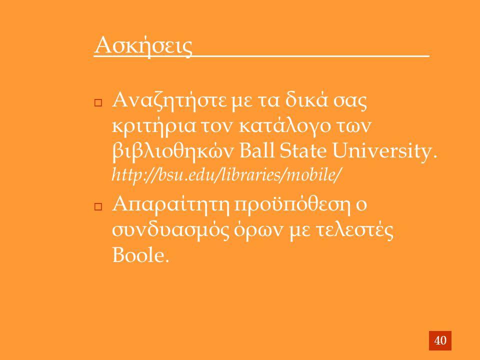 Ασκήσεις  Αναζητήστε με τα δικά σας κριτήρια τον κατάλογο των βιβλιοθηκών Ball State University. http://bsu.edu/libraries/mobile/  Απαραίτητη προϋπό
