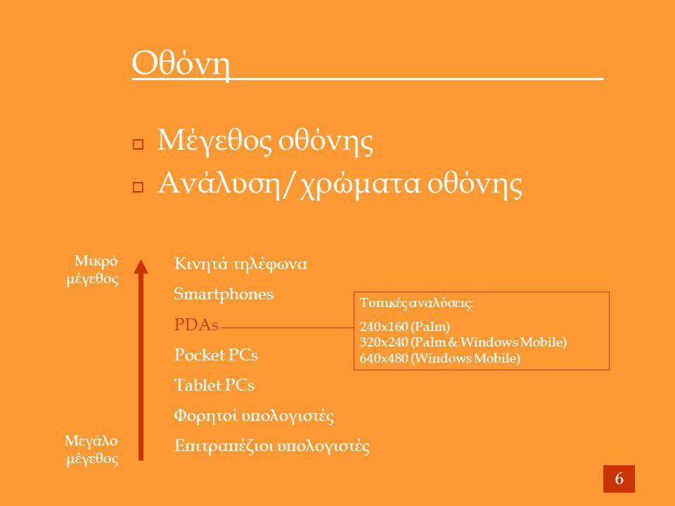 Οθόνη  Μέγεθος οθόνης  Ανάλυση/χρώματα οθόνης 6 Κινητά τηλέφωνα Smartphones PDAs Pocket PCs Tablet PCs Φορητοί υπολογιστές Επιτραπέζιοι υπολογιστές Μικρό μέγεθος Μεγάλο μέγεθος Τυπικές αναλύσεις: 240x160 (Palm) 320x240 (Palm & Windows Mobile) 640x480 (Windows Mobile)