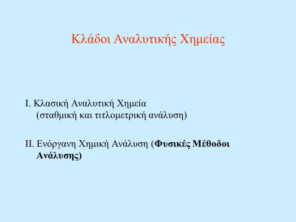 Κλάδοι Αναλυτικής Χημείας Ι. Kλασική Αναλυτική Χημεία (σταθμική και τιτλομετρική ανάλυση) ΙΙ. Ενόργανη Χημική Ανάλυση (Φυσικές Μέθοδοι Ανάλυσης)