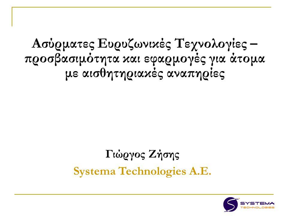Ασύρματες Ευρυζωνικές Τεχνολογίες – προσβασιμότητα και εφαρμογές για άτομα με αισθητηριακές αναπηρίες Γιώργος Ζήσης Systema Technologies A.E.