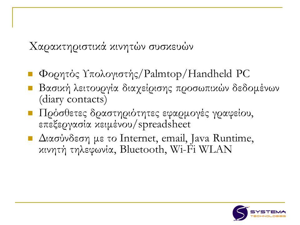 Χαρακτηριστικά κινητών συσκευών Φορητός Υπολογιστής/Palmtop/Handheld PC Βασική λειτουργία διαχείρισης προσωπικών δεδομένων (diary contacts) Πρόσθετες δραστηριότητες εφαρμογές γραφείου, επεξεργασία κειμένου/spreadsheet Διασύνδεση με το Internet, email, Java Runtime, κινητή τηλεφωνία, Bluetooth, Wi-Fi WLAN