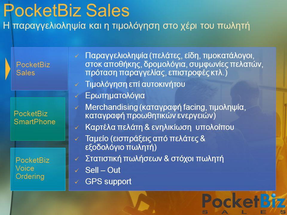 PocketBiz Sales Η παραγγελιοληψία και η τιμολόγηση στο χέρι του πωλητή PocketBiz Voice Ordering PocketBiz Sales PocketBiz SmartPhone Παραγγελιοληψία (πελάτες, είδη, τιμοκατάλογοι, στοκ αποθήκης, δρομολόγια, συμφωνίες πελατών, πρόταση παραγγελίας, επιστροφές κτλ.) Τιμολόγηση επί αυτοκινήτου Ερωτηματολόγια Merchandising (καταγραφή facing, τιμοληψία, καταγραφή προωθητικών ενεργειών) Καρτέλα πελάτη & ενηλικίωση υπολοίπου Ταμείο (εισπράξεις από πελάτες & εξοδολόγιο πωλητή) Στατιστική πωλήσεων & στόχοι πωλητή Sell – Out GPS support