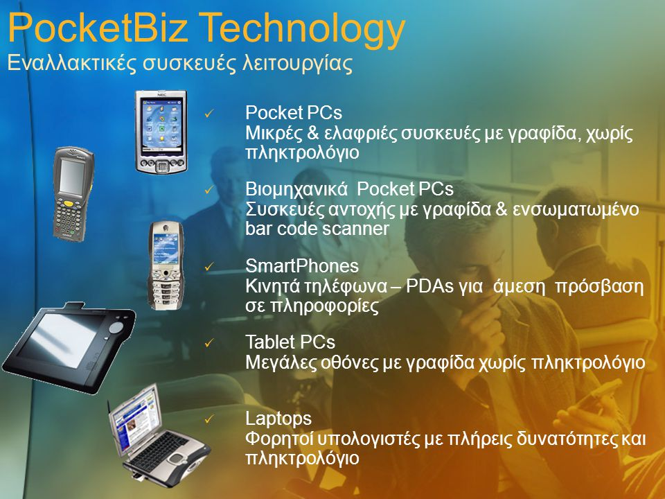 PocketBiz Technology Εναλλακτικές συσκευές λειτουργίας Pocket PCs Μικρές & ελαφριές συσκευές με γραφίδα, χωρίς πληκτρολόγιο Βιομηχανικά Pocket PCs Συσκευές αντοχής με γραφίδα & ενσωματωμένο bar code scanner Laptops Φορητοί υπολογιστές με πλήρεις δυνατότητες και πληκτρολόγιο Tablet PCs Μεγάλες οθόνες με γραφίδα χωρίς πληκτρολόγιο SmartPhones Κινητά τηλέφωνα – PDAs για άμεση πρόσβαση σε πληροφορίες