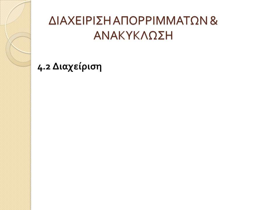 ΔΙΑΧΕΙΡΙΣΗ ΑΠΟΡΡΙΜΜΑΤΩΝ & ΑΝΑΚΥΚΛΩΣΗ 4.2 Διαχείριση