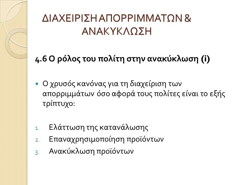 ΔΙΑΧΕΙΡΙΣΗ ΑΠΟΡΡΙΜΜΑΤΩΝ & ΑΝΑΚΥΚΛΩΣΗ 4.6 Ο ρόλος του πολίτη στην ανακύκλωση (i) Ο χρυσός κανόνας για τη διαχείριση των απορριμμάτων όσο αφορά τους πολ