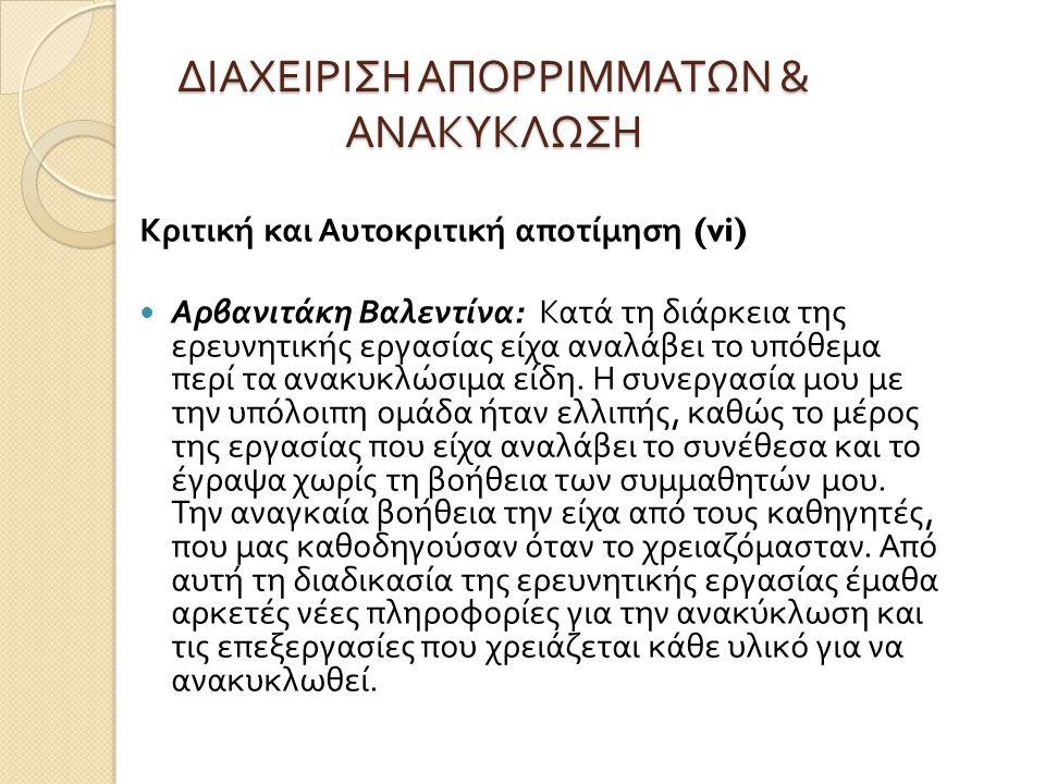 ΔΙΑΧΕΙΡΙΣΗ ΑΠΟΡΡΙΜΜΑΤΩΝ & ΑΝΑΚΥΚΛΩΣΗ Κριτική και Αυτοκριτική αποτίμηση (vi) Αρβανιτάκη Βαλεντίνα : Κατά τη διάρκεια της ερευνητικής εργασίας είχα αναλ