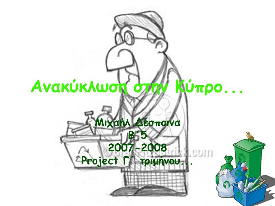 Ανακύκλωση στην Κύπρο... Μιχαήλ Δέσποινα Β΄5 2007-2008 Project Γ΄ τριμήνου...