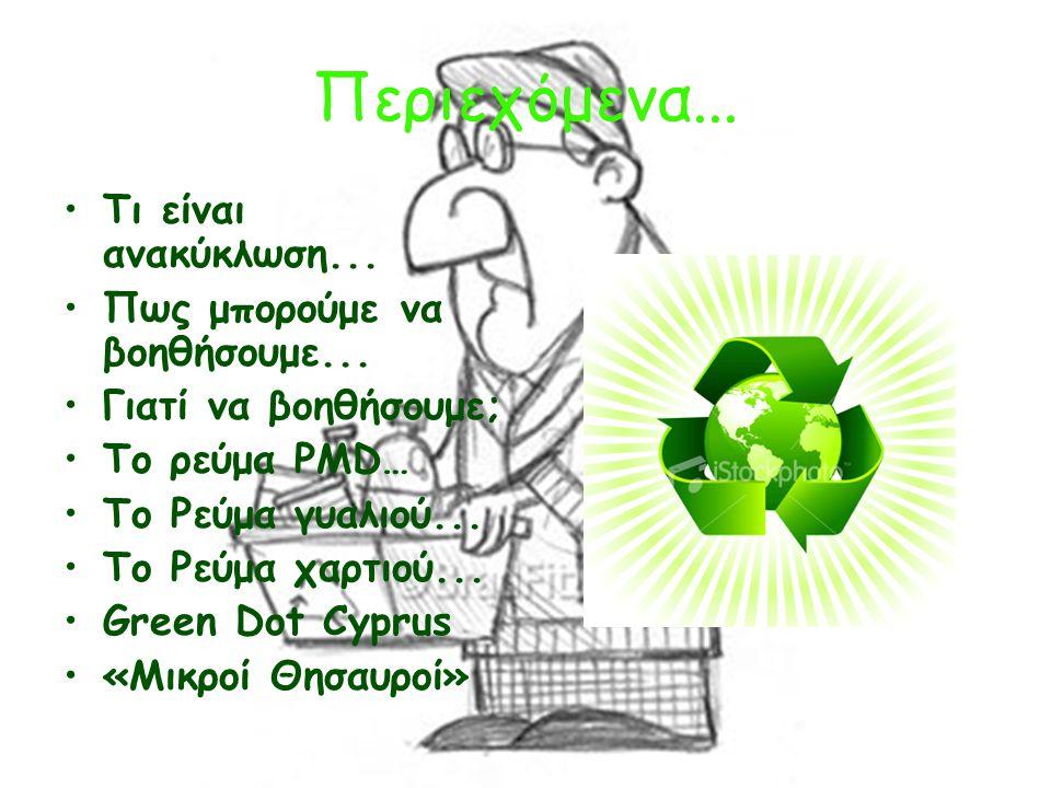 Περιεχόμενα... Τι είναι ανακύκλωση... Πως μπορούμε να βοηθήσουμε... Γιατί να βοηθήσουμε; To ρεύμα PMD… Το Ρεύμα γυαλιού... Το Ρεύμα χαρτιού... Green D