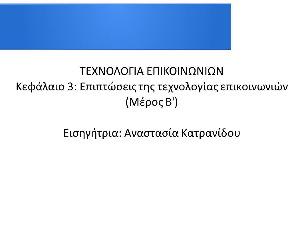 ΤΕΧΝΟΛΟΓΙΑ ΕΠΙΚΟΙΝΩΝΙΩΝ Κεφάλαιο 3: Επιπτώσεις της τεχνολογίας επικοινωνιών (Μέρος Β') Εισηγήτρια: Αναστασία Κατρανίδου