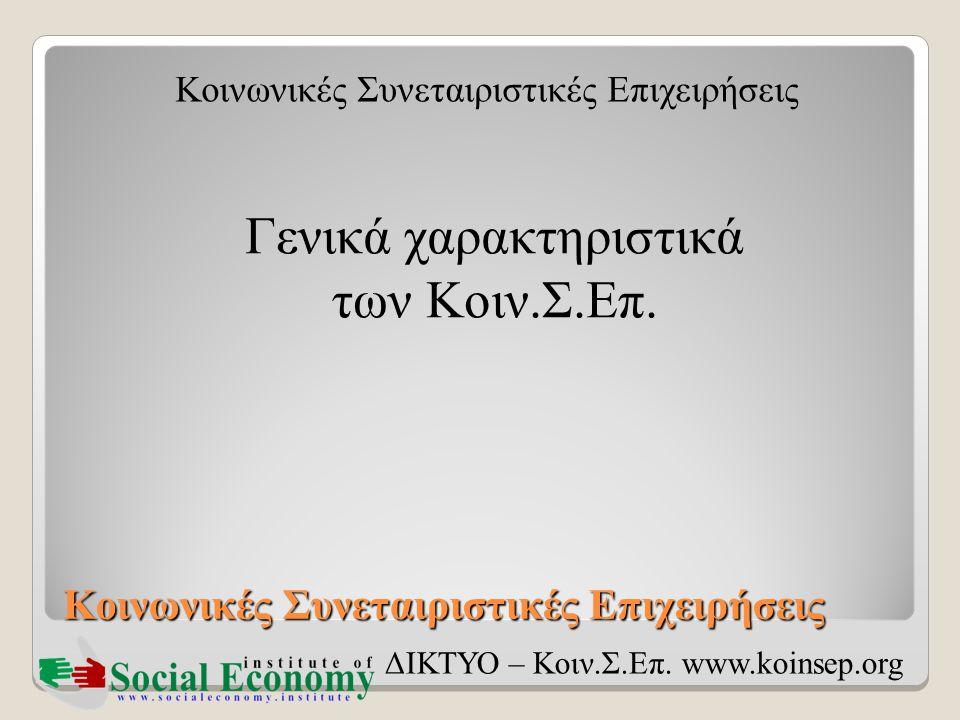 Κοινωνικές Συνεταιριστικές Επιχειρήσεις ΔΙΚΤΥΟ – Κοιν.Σ.Επ. www.koinsep.org Γενικά χαρακτηριστικά των Κοιν.Σ.Επ.