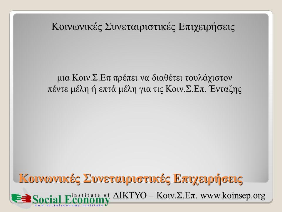 Κοινωνικές Συνεταιριστικές Επιχειρήσεις ΔΙΚΤΥΟ – Κοιν.Σ.Επ. www.koinsep.org μια Κοιν.Σ.Επ πρέπει να διαθέτει τουλάχιστον πέντε μέλη ή επτά μέλη για τι