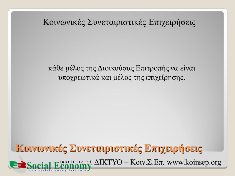 Κοινωνικές Συνεταιριστικές Επιχειρήσεις ΔΙΚΤΥΟ – Κοιν.Σ.Επ. www.koinsep.org κάθε μέλος της Διοικούσας Επιτροπής να είναι υποχρεωτικά και μέλος της επι