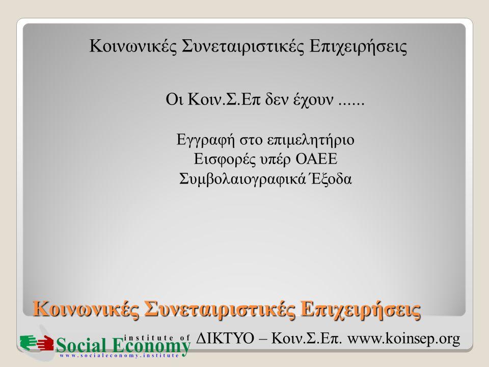 Κοινωνικές Συνεταιριστικές Επιχειρήσεις ΔΙΚΤΥΟ – Κοιν.Σ.Επ. www.koinsep.org Οι Κοιν.Σ.Επ δεν έχουν...... Εγγραφή στο επιμελητήριο Εισφορές υπέρ ΟΑΕΕ Σ
