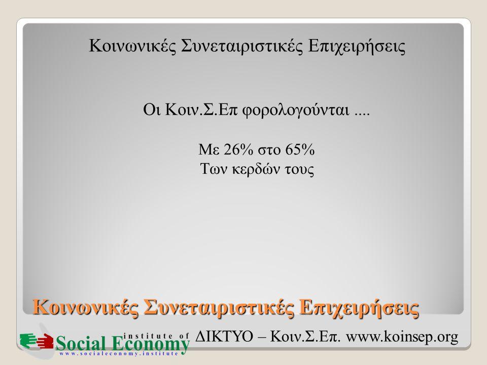 Κοινωνικές Συνεταιριστικές Επιχειρήσεις ΔΙΚΤΥΟ – Κοιν.Σ.Επ. www.koinsep.org Οι Κοιν.Σ.Επ φορολογούνται.... Με 26% στο 65% Των κερδών τους