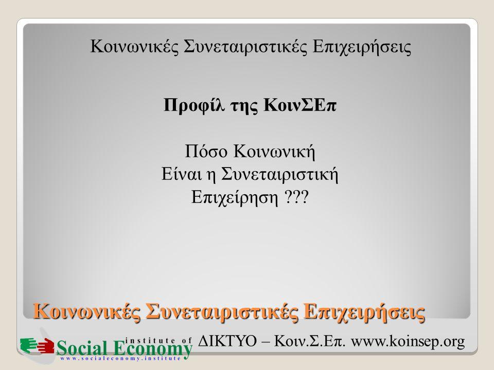 Κοινωνικές Συνεταιριστικές Επιχειρήσεις ΔΙΚΤΥΟ – Κοιν.Σ.Επ. www.koinsep.org Προφίλ της ΚοινΣΕπ Πόσο Κοινωνική Είναι η Συνεταιριστική Επιχείρηση ???