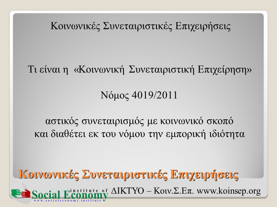 Κοινωνικές Συνεταιριστικές Επιχειρήσεις ΔΙΚΤΥΟ – Κοιν.Σ.Επ. www.koinsep.org Τι είναι η «Κοινωνική Συνεταιριστική Επιχείρηση» Νόμος 4019/2011 αστικός σ