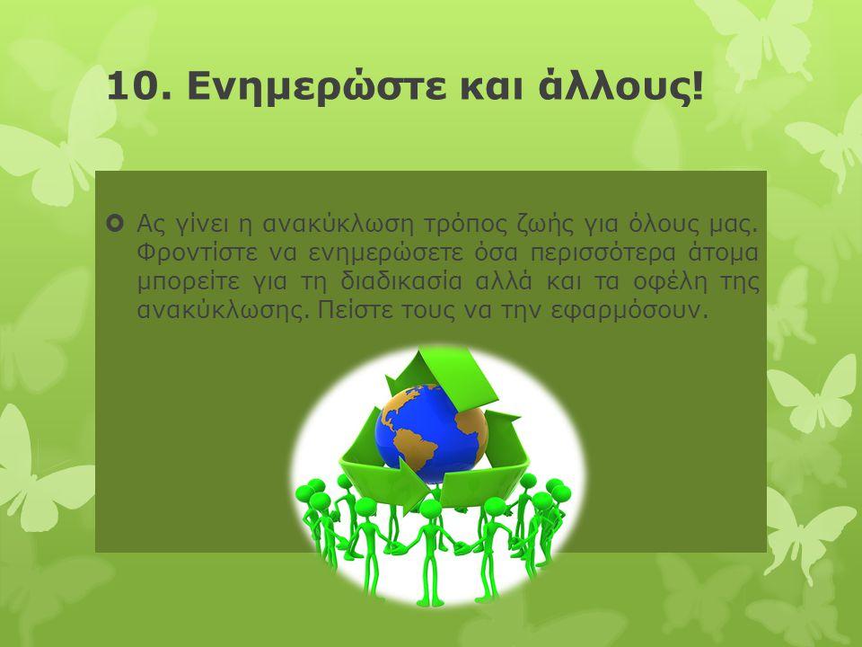 10. Ενημερώστε και άλλους!  Ας γίνει η ανακύκλωση τρόπος ζωής για όλους μας. Φροντίστε να ενημερώσετε όσα περισσότερα άτομα μπορείτε για τη διαδικασί