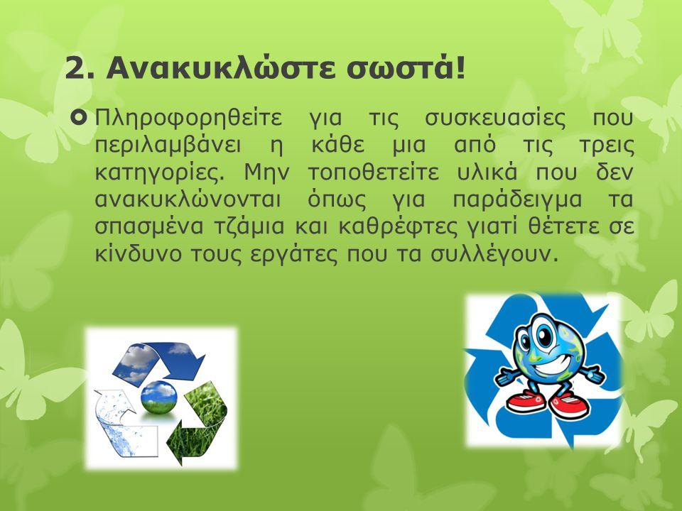 2. Ανακυκλώστε σωστά!  Πληροφορηθείτε για τις συσκευασίες που περιλαμβάνει η κάθε μια από τις τρεις κατηγορίες. Μην τοποθετείτε υλικά που δεν ανακυκλ