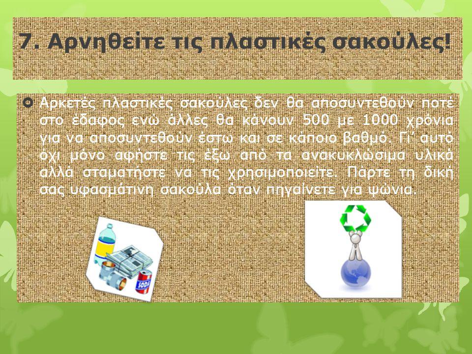 7. Αρνηθείτε τις πλαστικές σακούλες!  Αρκετές πλαστικές σακούλες δεν θα αποσυντεθούν ποτέ στο έδαφος ενώ άλλες θα κάνουν 500 με 1000 χρόνια για να απ