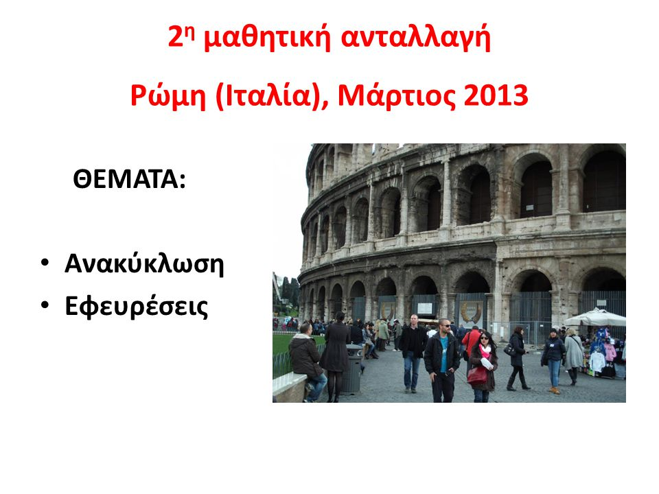 2 η μαθητική ανταλλαγή Ρώμη (Ιταλία), Μάρτιος 2013 ΘΕΜΑΤΑ: Ανακύκλωση Εφευρέσεις
