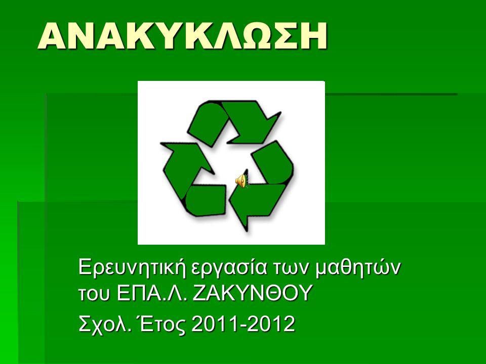ΑΝΑΚΥΚΛΩΣΗ Ερευνητική εργασία των μαθητών του ΕΠΑ.Λ. ΖΑΚΥΝΘΟΥ Σχολ. Έτος 2011-2012