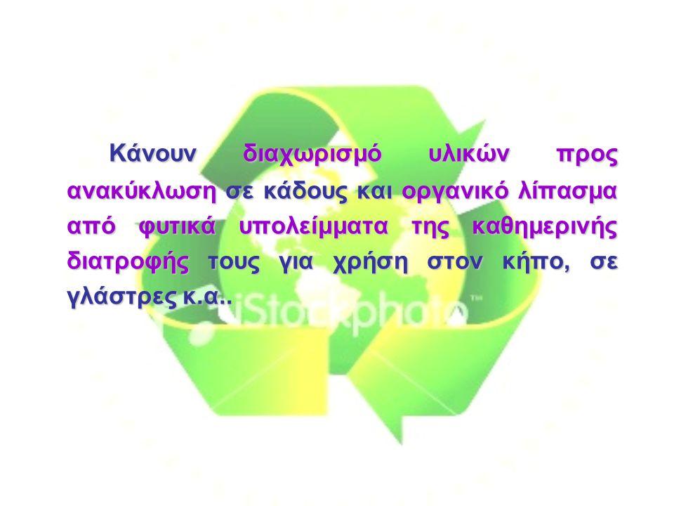 Κάνουν διαχωρισμό υλικών προς ανακύκλωση σε κάδους και οργανικό λίπασμα από φυτικά υπολείμματα της καθημερινής διατροφής τους για χρήση στον κήπο, σε γλάστρες κ.α..