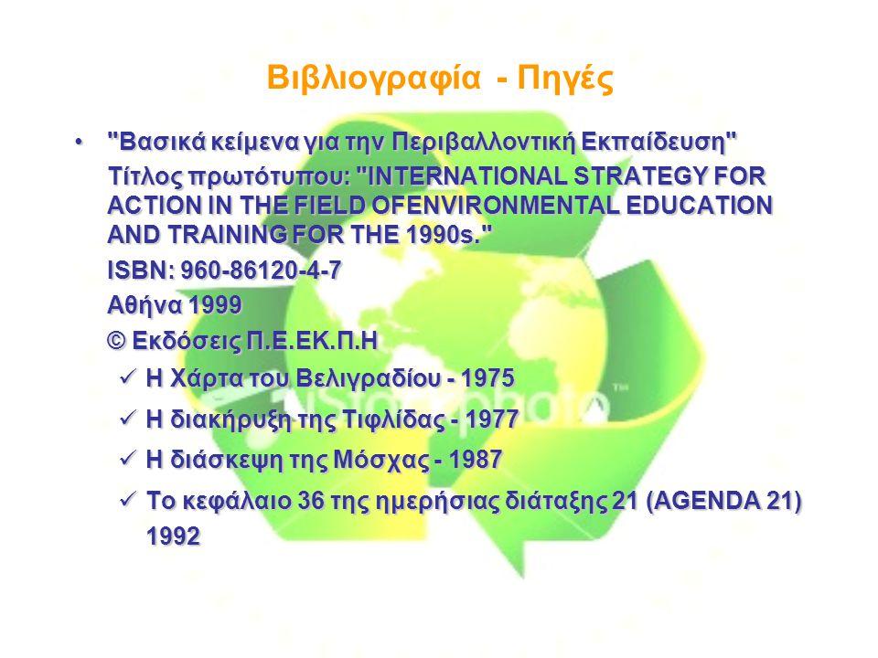 Βιβλιογραφία - Πηγές Βασικά κείμενα για την Περιβαλλοντική Εκπαίδευση Βασικά κείμενα για την Περιβαλλοντική Εκπαίδευση Τίτλος πρωτότυπου: INTERNATIONAL STRATEGY FOR ACTION IN THE FIELD OFENVIRONMENTAL EDUCATION AND TRAINING FOR THE 1990s. ISBN: 960-86120-4-7 Αθήνα 1999 © Εκδόσεις Π.Ε.ΕΚ.Π.Η Η Χάρτα του Βελιγραδίου - 1975 Η Χάρτα του Βελιγραδίου - 1975 Η διακήρυξη της Τιφλίδας - 1977 Η διακήρυξη της Τιφλίδας - 1977 Η διάσκεψη της Μόσχας - 1987 Η διάσκεψη της Μόσχας - 1987 Το κεφάλαιο 36 της ημερήσιας διάταξης 21 (AGENDA 21) 1992 Το κεφάλαιο 36 της ημερήσιας διάταξης 21 (AGENDA 21) 1992
