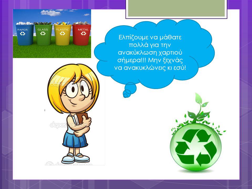 Ελπίζουμε να μάθατε πολλά για την ανακύκλωση χαρτιού σήμερα!!! Μην ξεχνάς να ανακυκλώνεις κι εσύ!