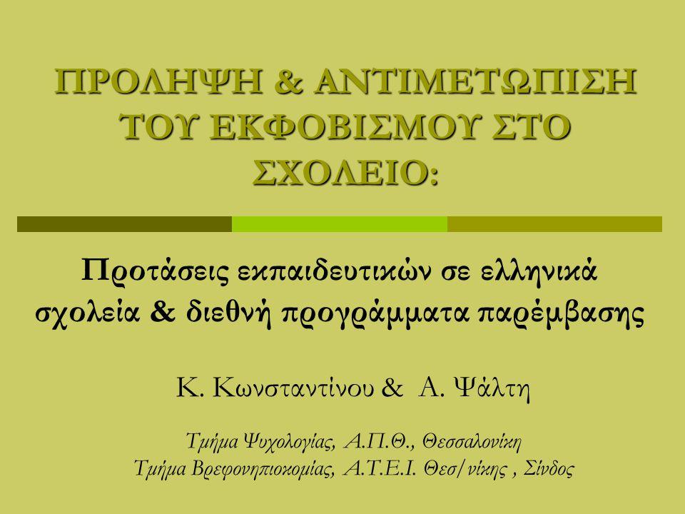 ΠΡΟΛΗΨΗ & ΑΝΤΙΜΕΤΩΠΙΣΗ ΤΟΥ ΕΚΦΟΒΙΣΜΟΥ ΣΤΟ ΣΧΟΛΕΙΟ: Προτάσεις εκπαιδευτικών σε ελληνικά σχολεία & διεθνή προγράμματα παρέμβασης Κ. Κωνσταντίνου & A. Ψά