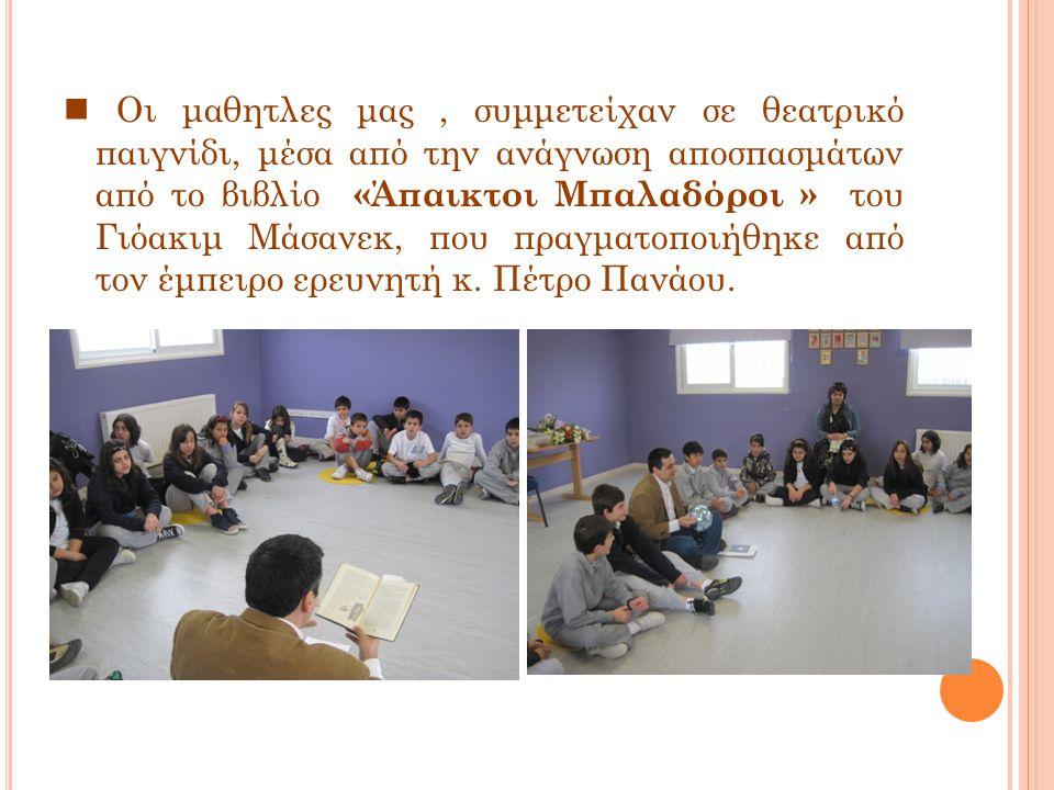 Οι μαθητλες μας, συμμετείχαν σε θεατρικό παιγνίδι, μέσα από την ανάγνωση αποσπασμάτων από το βιβλίο «Άπαικτοι Μπαλαδόροι » του Γιόακιμ Μάσανεκ, που πραγματοποιήθηκε από τον έμπειρο ερευνητή κ.