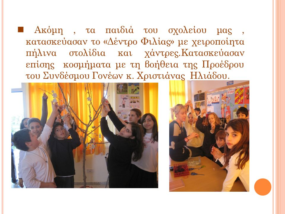 Ακόμη, τα παιδιά του σχολείου μας, κατασκεύασαν το «Δέντρο Φιλίας» με χειροποίητα πήλινα στολίδια και χάντρες.Κατασκεύασαν επίσης κοσμήματα με τη βοήθεια της Προέδρου του Συνδέσμου Γονέων κ.