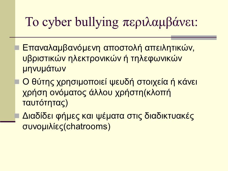 Το cyber bullying περιλαμβάνει: Επαναλαμβανόμενη αποστολή απειλητικών, υβριστικών ηλεκτρονικών ή τηλεφωνικών μηνυμάτων Ο θύτης χρησιμοποιεί ψευδή στοι