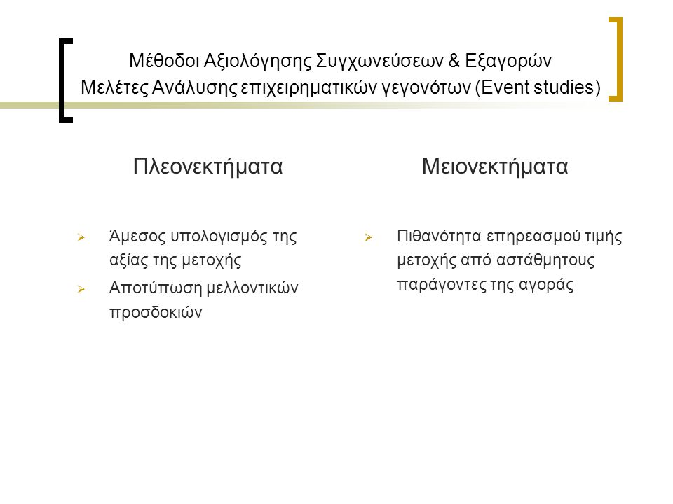 Μέθοδοι Αξιολόγησης Συγχωνεύσεων & Εξαγορών Μελέτες Ανάλυσης επιχειρηματικών γεγονότων (Event studies) Πλεονεκτήματα  Άμεσος υπολογισμός της αξίας της μετοχής  Αποτύπωση μελλοντικών προσδοκιών Μειονεκτήματα  Πιθανότητα επηρεασμού τιμής μετοχής από αστάθμητους παράγοντες της αγοράς