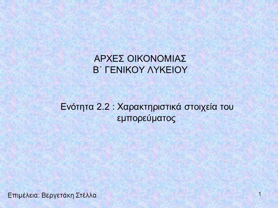 1 ΑΡΧΕΣ ΟΙΚΟΝΟΜΙΑΣ Β΄ ΓΕΝΙΚΟΥ ΛΥΚΕΙΟΥ Ενότητα 2.2 : Χαρακτηριστικά στοιχεία του εμπορεύματος Επιμέλεια: Βεργετάκη Στέλλα