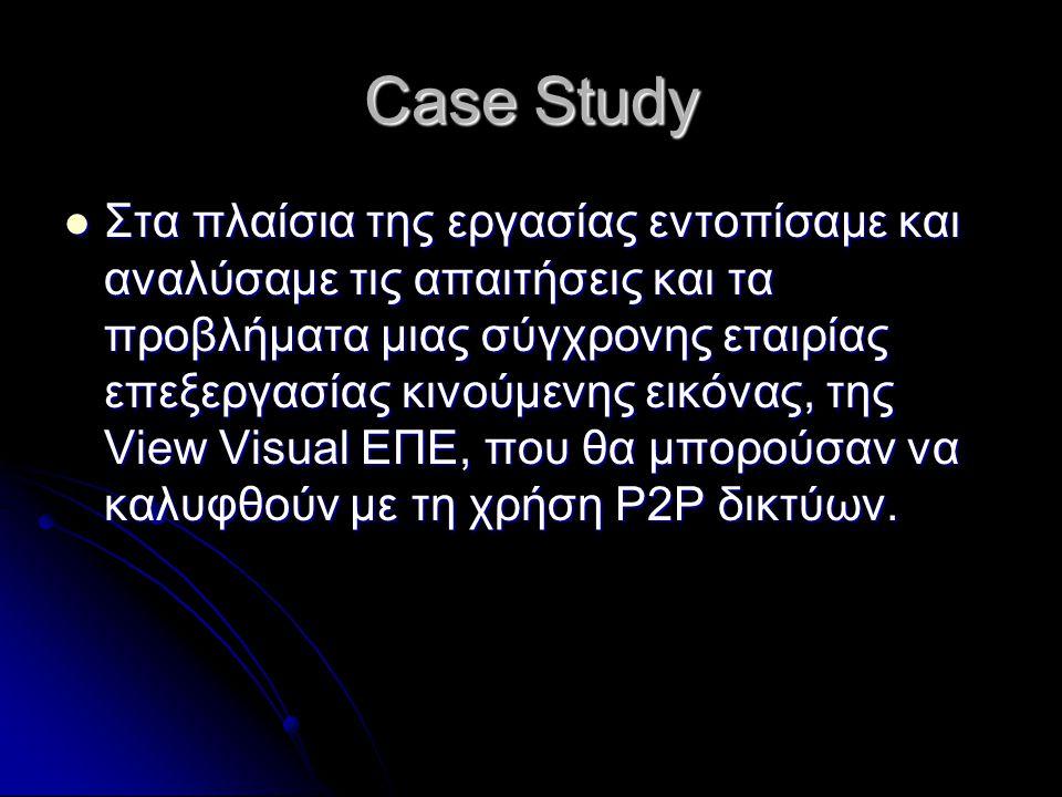 Case Study Στα πλαίσια της εργασίας εντοπίσαμε και αναλύσαμε τις απαιτήσεις και τα προβλήματα μιας σύγχρονης εταιρίας επεξεργασίας κινούμενης εικόνας, της View Visual ΕΠΕ, που θα μπορούσαν να καλυφθούν με τη χρήση P2P δικτύων.