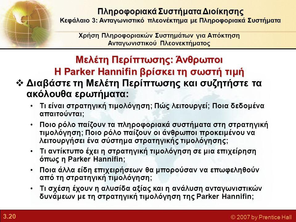 3.20 © 2007 by Prentice Hall Μελέτη Περίπτωσης: Άνθρωποι Η Parker Hannifin βρίσκει τη σωστή τιμή Χρήση Πληροφοριακών Συστημάτων για Απόκτηση Ανταγωνισ