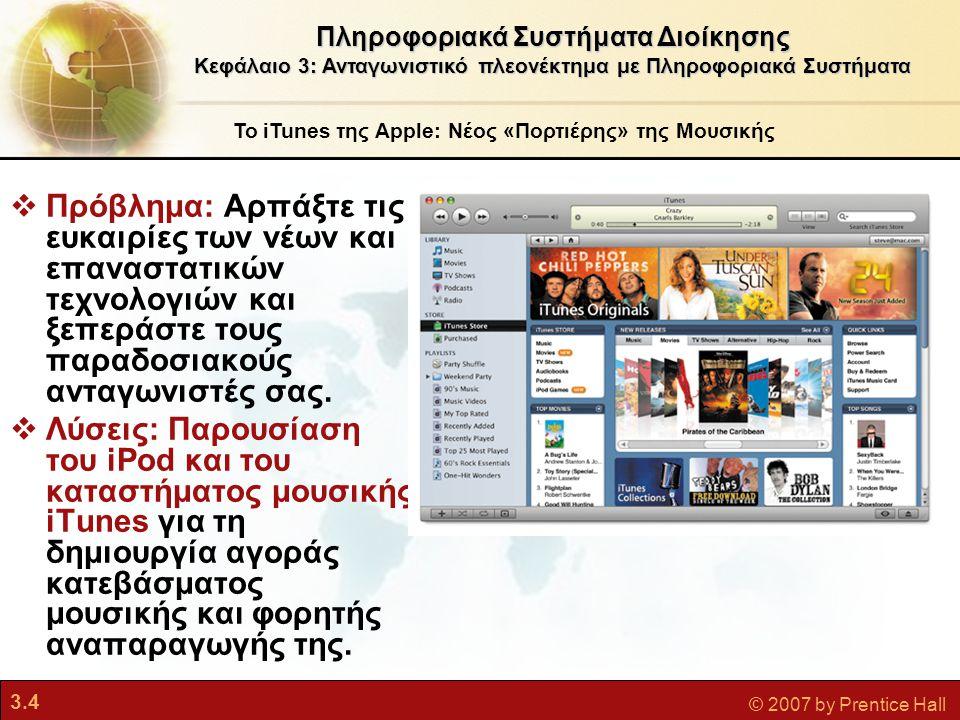 3.5 © 2007 by Prentice Hall Το iTunes της Apple: Νέος «Πορτιέρης» της Μουσικής  Συνεργασίες με καλλιτέχνες και δισκογραφικές εταιρείες επιτρέπουν στο iTunes την αποκλειστική παροχή περιεχομένου ως αντάλλαγμα για την προώθηση των πωλήσεων και την αύξηση της δημοτικότητας του συγκροτήματος.