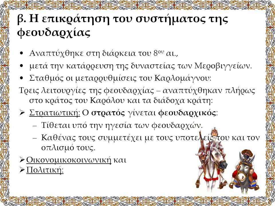 β. Η επικράτηση του συστήματος της φεουδαρχίας Αναπτύχθηκε στη διάρκεια του 8 ου αι., μετά την κατάρρευση της δυναστείας των Μεροβιγγείων. Σταθμός οι