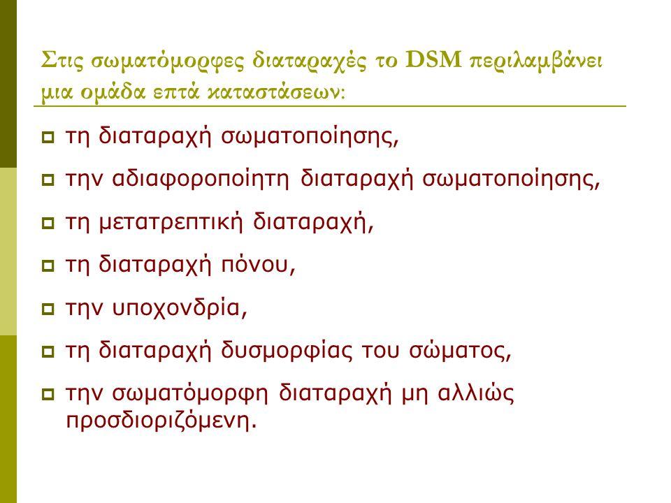 Στις σωματόμορφες διαταραχές το DSM περιλαμβάνει μια ομάδα επτά καταστάσεων:  τη διαταραχή σωματοποίησης,  την αδιαφοροποίητη διαταραχή σωματοποίησης,  τη μετατρεπτική διαταραχή,  τη διαταραχή πόνου,  την υποχονδρία,  τη διαταραχή δυσμορφίας του σώματος,  την σωματόμορφη διαταραχή μη αλλιώς προσδιοριζόμενη.