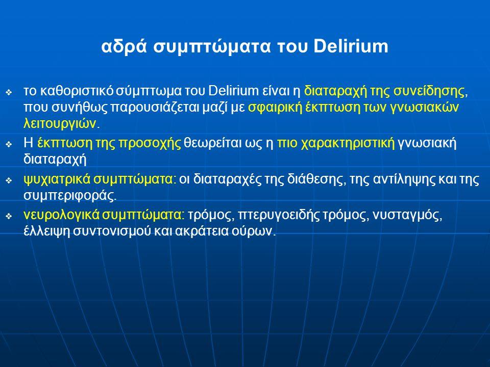 αδρά συμπτώματα του Delirium   το καθοριστικό σύμπτωμα του Delirium είναι η διαταραχή της συνείδησης, που συνήθως παρουσιάζεται μαζί με σφαιρική έκπτωση των γνωσιακών λειτουργιών.
