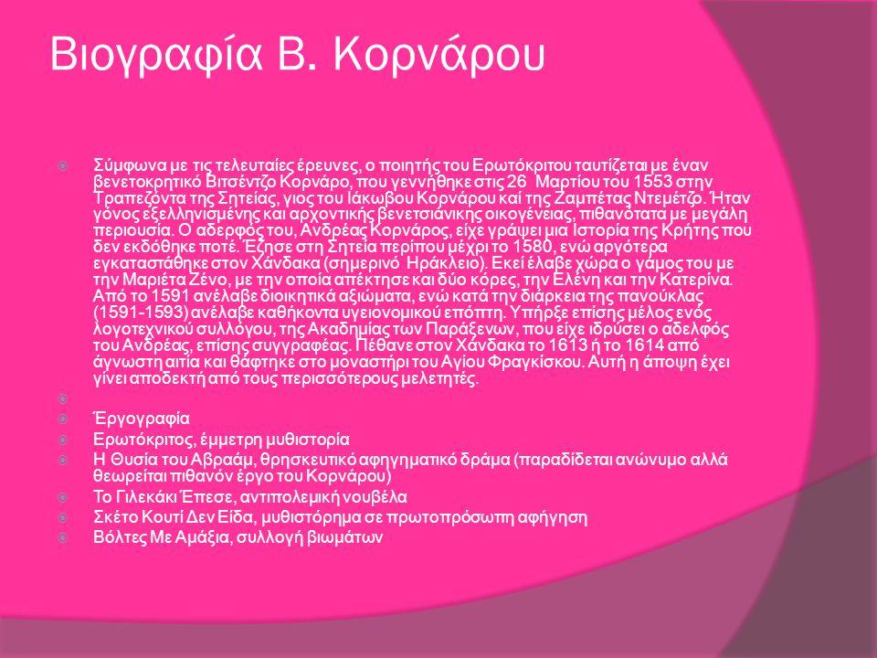 Βιογραφία Β. Κορνάρου  Σύμφωνα με τις τελευταίες έρευνες, ο ποιητής του Ερωτόκριτου ταυτίζεται με έναν βενετοκρητικό Βιτσέντζο Κορνάρο, που γεννήθηκε