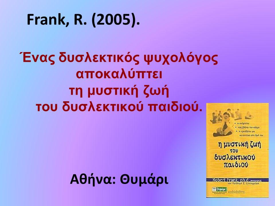 Ένας δυσλεκτικός ψυχολόγος αποκαλύπτει τη μυστική ζωή του δυσλεκτικού παιδιού. Αθήνα: Θυμάρι Frank, R. (2005).
