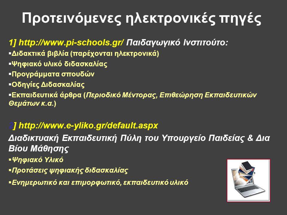 Προτεινόμενες ηλεκτρονικές πηγές 1] http://www.pi-schools.gr/ Παιδαγωγικό Ινστιτούτο:  Διδακτικά βιβλία (παρέχονται ηλεκτρονικά)  Ψηφιακό υλικό διδασκαλίας  Προγράμματα σπουδών  Οδηγίες Διδασκαλίας  Εκπαιδευτικά άρθρα (Περιοδικό Μέντορας, Επιθεώρηση Εκπαιδευτικών Θεμάτων κ.α.) 2] http://www.e-yliko.gr/default.aspx Διαδικτυακή Εκπαιδευτική Πύλη του Υπουργείο Παιδείας & Δια Βίου Μάθησης  Ψηφιακό Υλικό  Προτάσεις ψηφιακής διδασκαλίας  Ενημερωτικό και επιμορφωτικό, εκπαιδευτικό υλικό