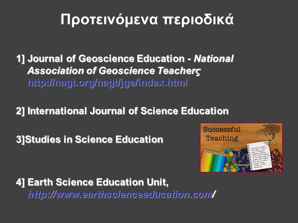 Προτεινόμενα περιοδικά 1] Journal of Geoscience Education - National Association of Geoscience Teacherς http://nagt.org/nagt/jge/index.html 2] International Journal of Science Education 3]Studies in Science Education 4] Earth Science Education Unit, http://www.earthscienceeducation.com/