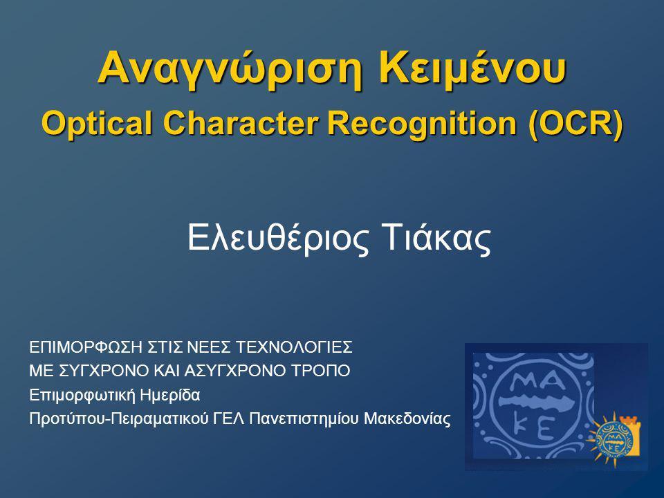Αναγνώριση Κειμένου Optical Character Recognition (OCR) Ελευθέριος Τιάκας ΕΠΙΜΟΡΦΩΣΗ ΣΤΙΣ ΝΕΕΣ ΤΕΧΝΟΛΟΓΙΕΣ ΜΕ ΣΥΓΧΡΟΝΟ ΚΑΙ ΑΣΥΓΧΡΟΝΟ ΤΡΟΠΟ Επιμορφωτική Ημερίδα Προτύπου-Πειραματικού ΓΕΛ Πανεπιστημίου Μακεδονίας