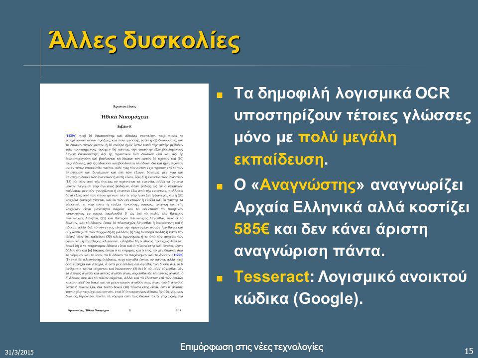 31/3/2015 Επιμόρφωση στις νέες τεχνολογίες 15 Άλλες δυσκολίες Τα δημοφιλή λογισμικά OCR υποστηρίζουν τέτοιες γλώσσες μόνο με πολύ μεγάλη εκπαίδευση.